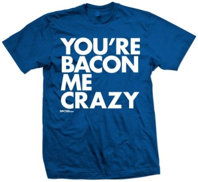 YOURE-BACON-ME-CRAZY-0